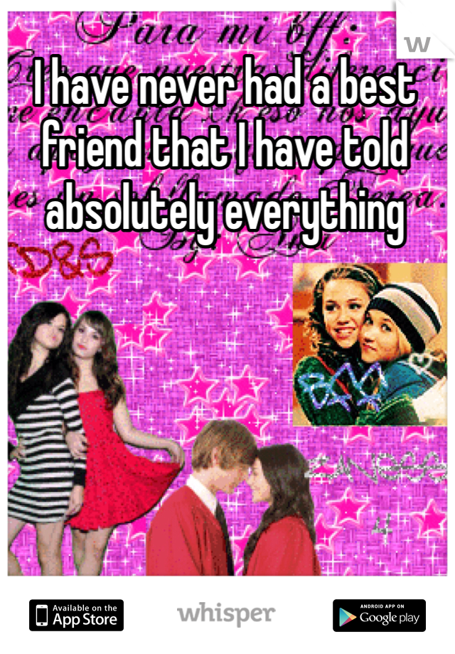 I have never had a best friend that I have told absolutely everything