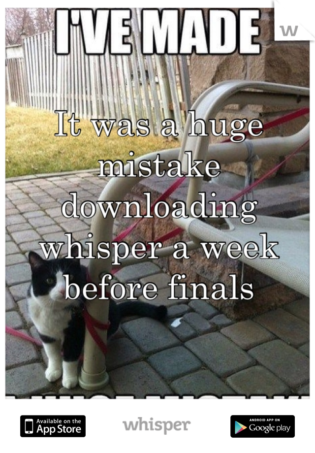 It was a huge mistake downloading whisper a week before finals