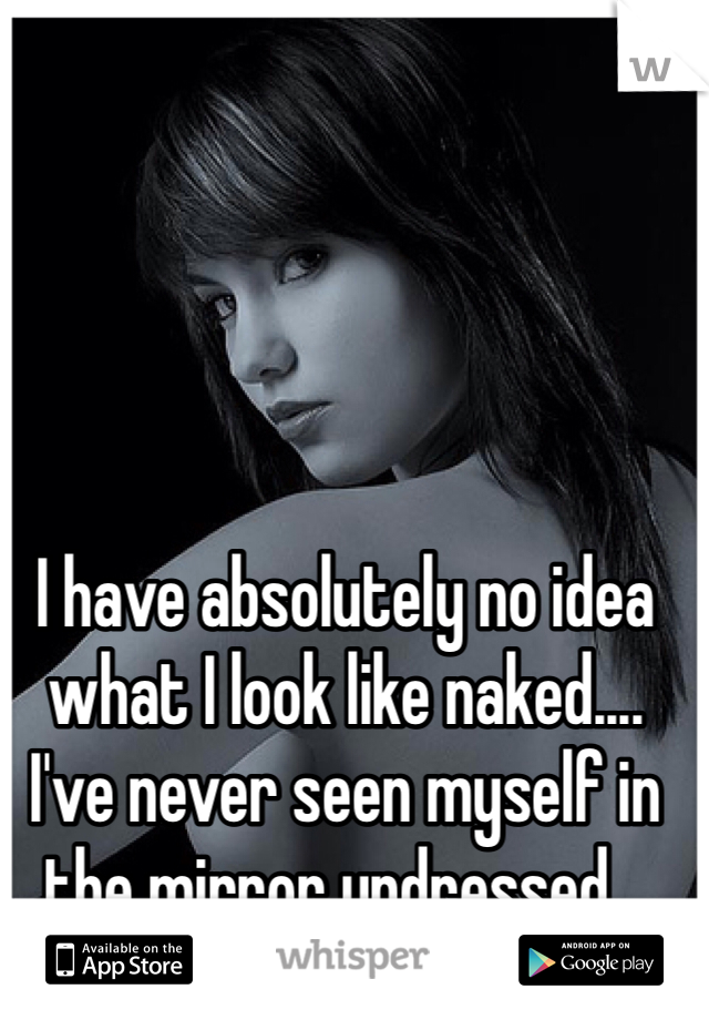 I have absolutely no idea what I look like naked.... I've never seen myself in the mirror undressed...