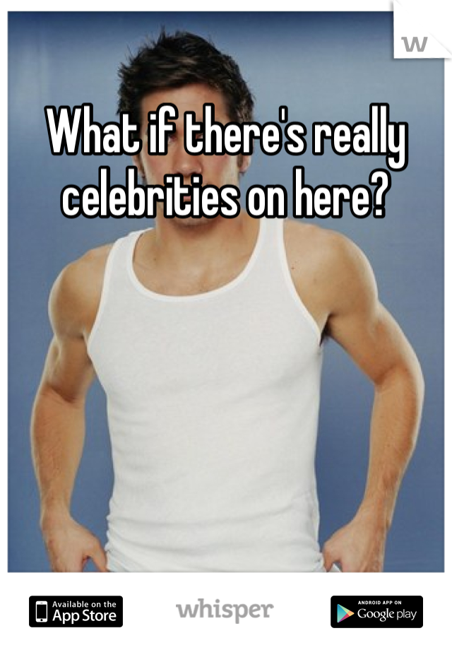What if there's really celebrities on here?