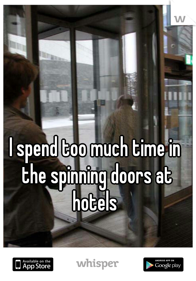 I spend too much time in the spinning doors at hotels