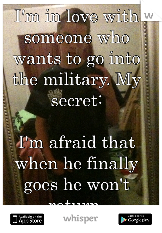 I'm in love with someone who wants to go into the military. My secret:  I'm afraid that when he finally goes he won't return.