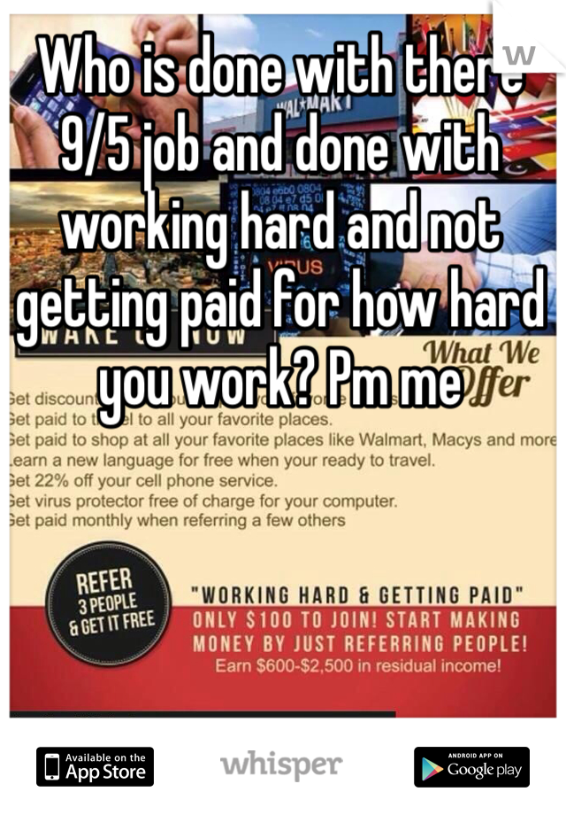 Who is done with there 9/5 job and done with working hard and not getting paid for how hard you work? Pm me