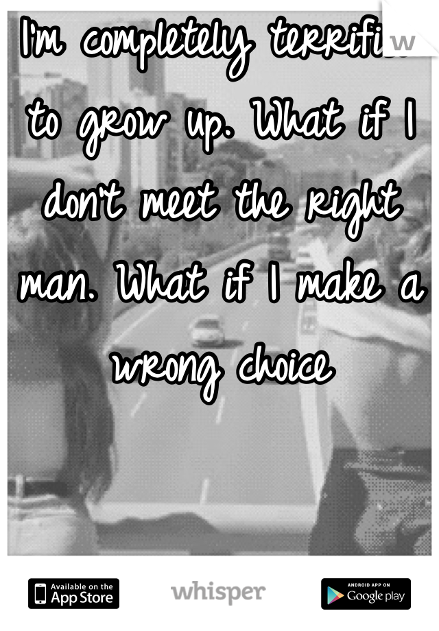 I'm completely terrified to grow up. What if I don't meet the right man. What if I make a wrong choice