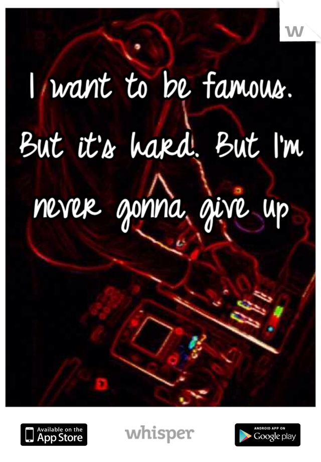 I want to be famous. But it's hard. But I'm never gonna give up