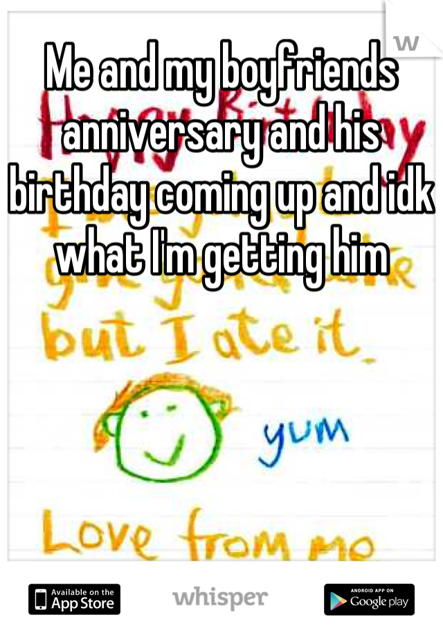 Me and my boyfriends anniversary and his birthday coming up and idk what I'm getting him