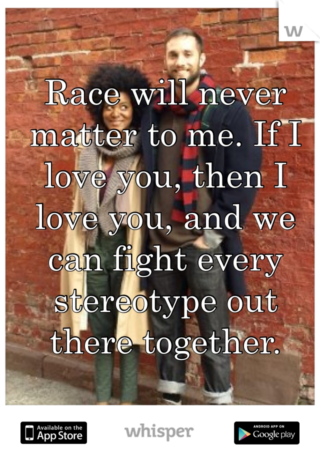 Race will never matter to me. If I love you, then I love you, and we can fight every stereotype out there together.