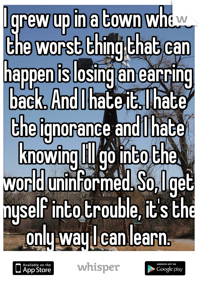 I grew up in a town where the worst thing that can happen is losing an earring back. And I hate it. I hate the ignorance and I hate knowing I'll go into the world uninformed. So, I get myself into trouble, it's the only way I can learn.