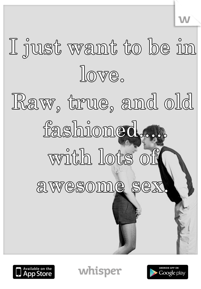 I just want to be in love.  Raw, true, and old fashioned..... with lots of awesome sex.