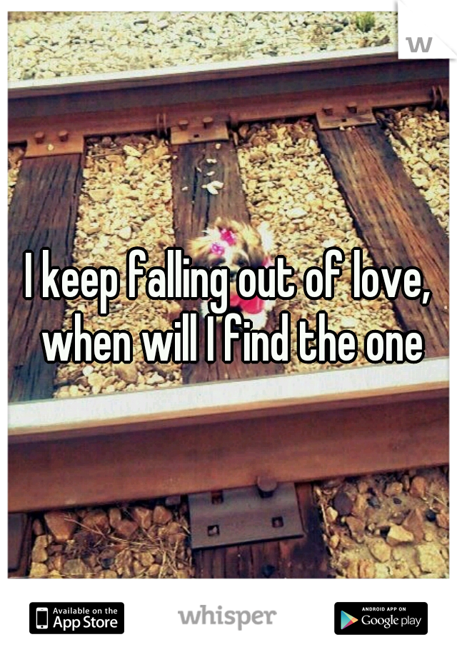 I keep falling out of love, when will I find the one