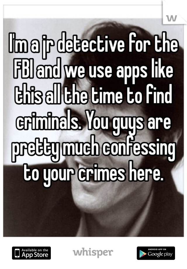 I'm a jr detective for the FBI and we use apps like this all the time to find criminals. You guys are pretty much confessing to your crimes here.