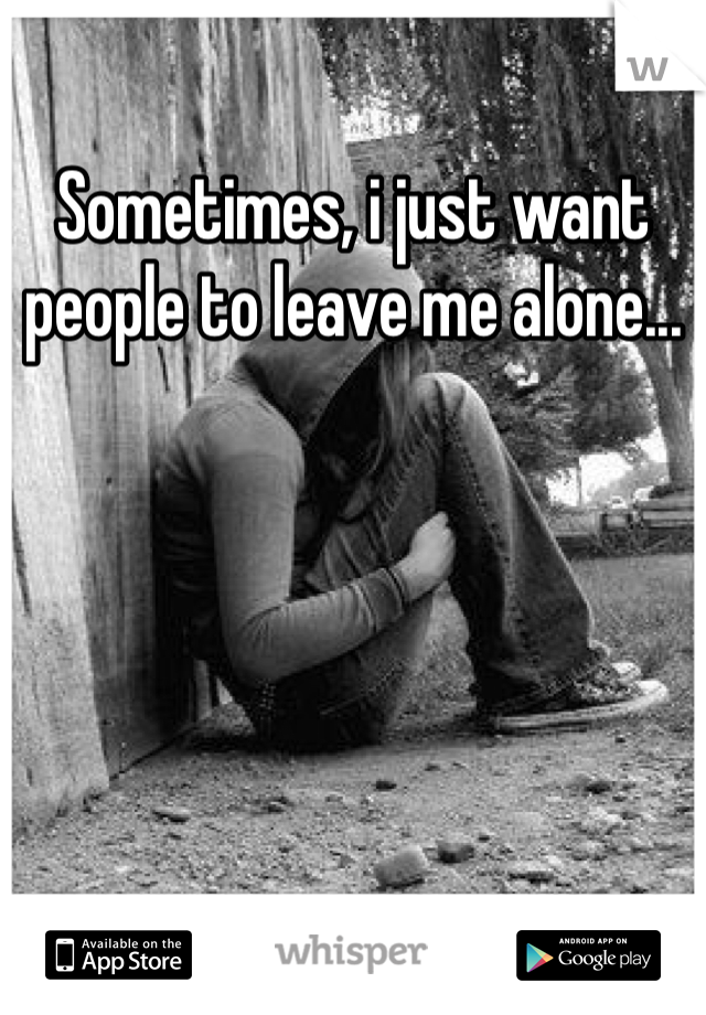 Sometimes, i just want people to leave me alone...