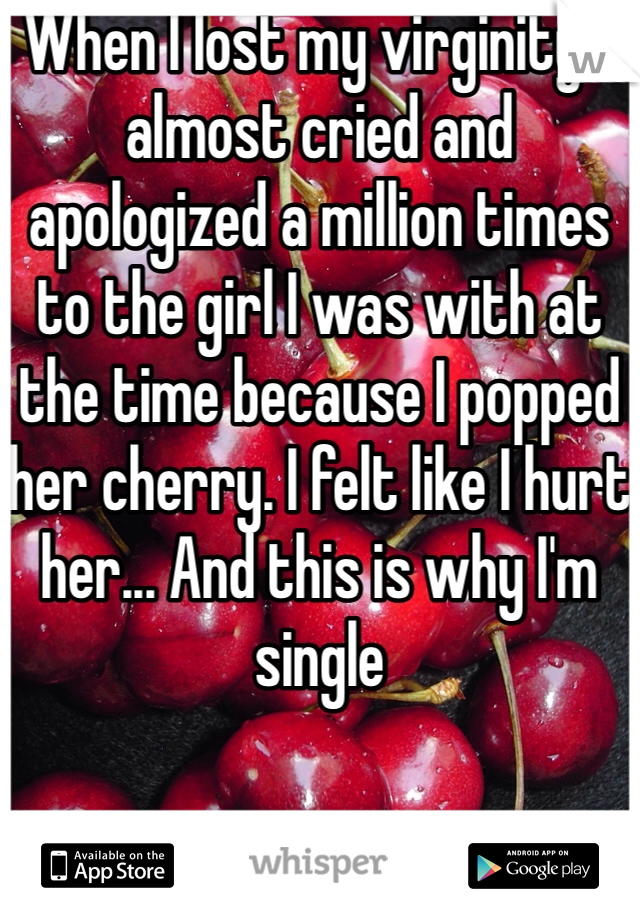 When I lost my virginity, I almost cried and apologized a million times to the girl I was with at the time because I popped her cherry. I felt like I hurt her... And this is why I'm single