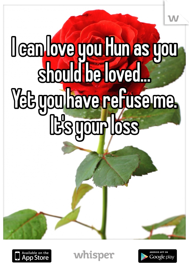 I can love you Hun as you should be loved... Yet you have refuse me. It's your loss
