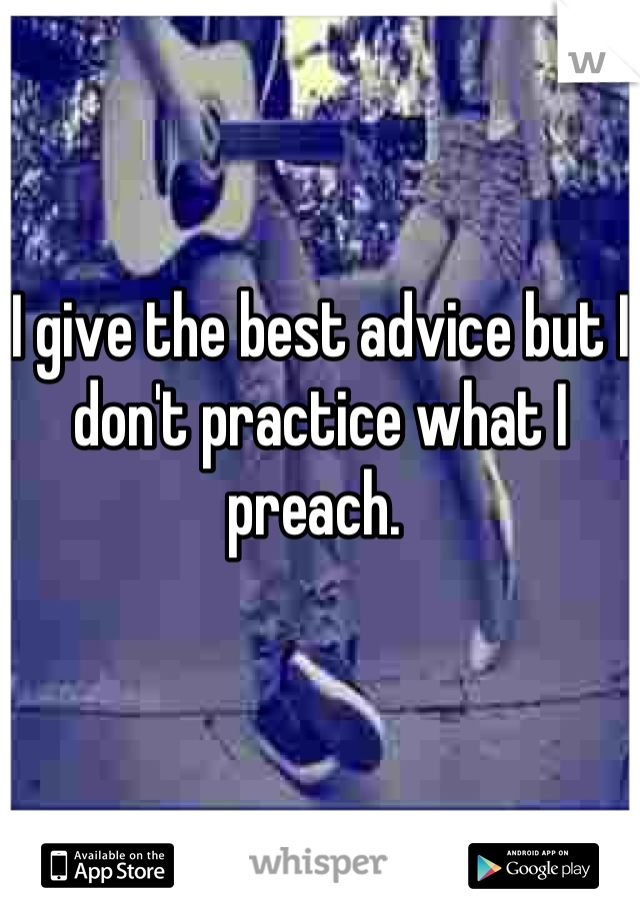 I give the best advice but I don't practice what I preach.