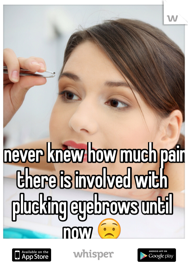I never knew how much pain there is involved with plucking eyebrows until now 😟