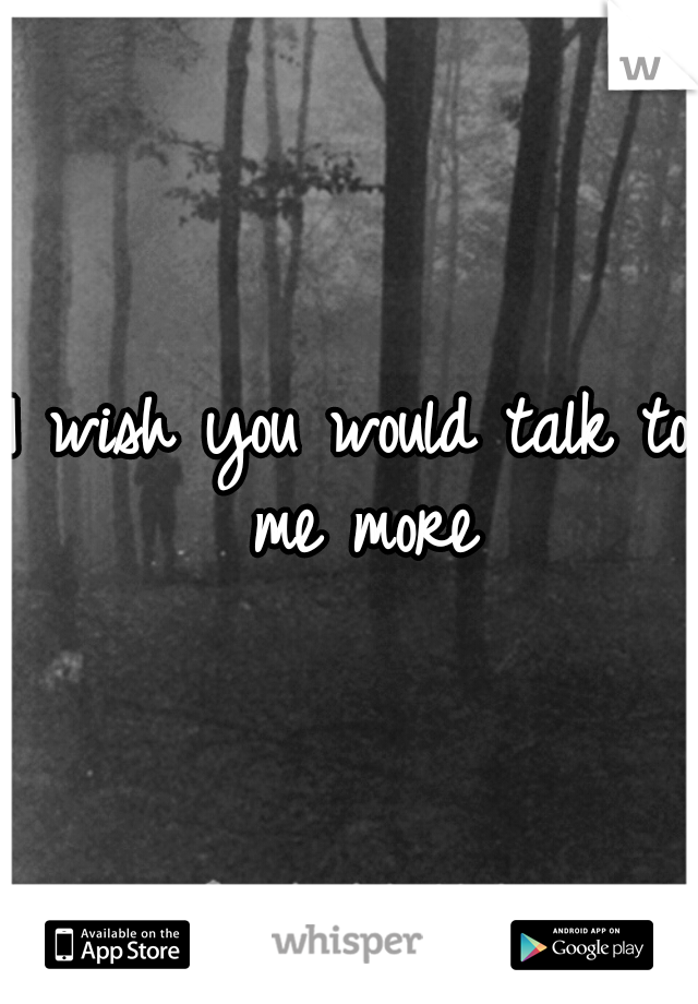 I wish you would talk to me more