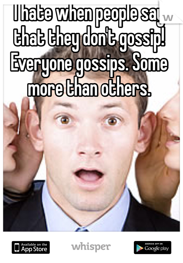 I hate when people say that they don't gossip! Everyone gossips. Some more than others.