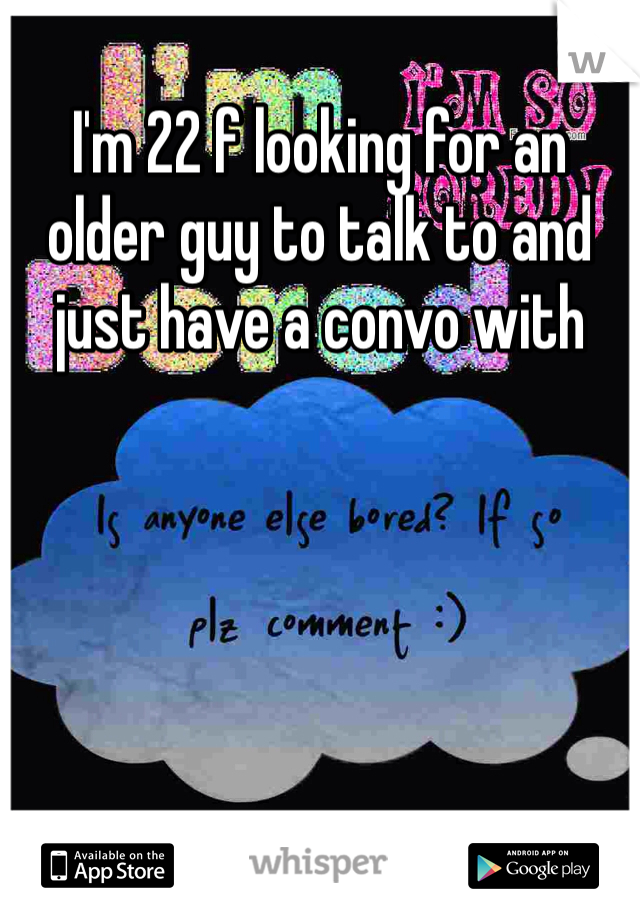 I'm 22 f looking for an older guy to talk to and just have a convo with