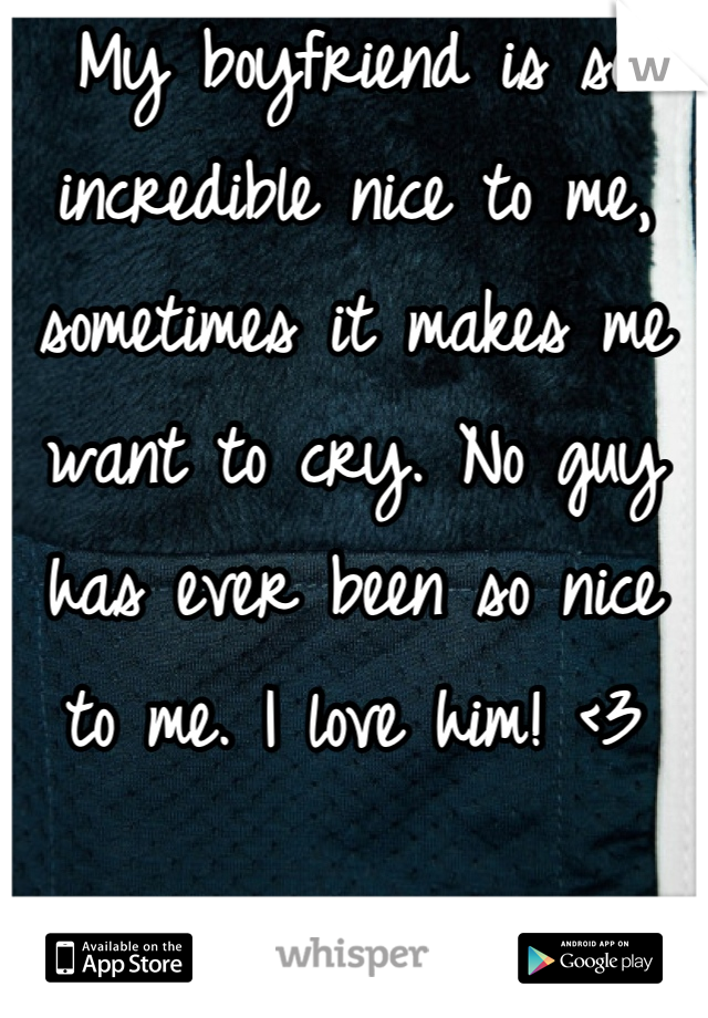 My boyfriend is so incredible nice to me, sometimes it makes me want to cry. No guy has ever been so nice to me. I love him! <3