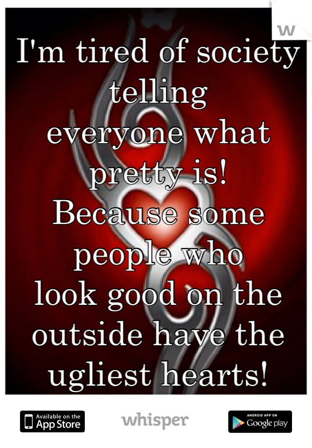 I'm tired of society telling  everyone what pretty is!  Because some people who  look good on the outside have the ugliest hearts!