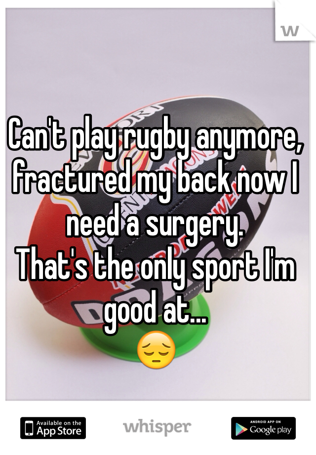 Can't play rugby anymore, fractured my back now I need a surgery. That's the only sport I'm good at... 😔