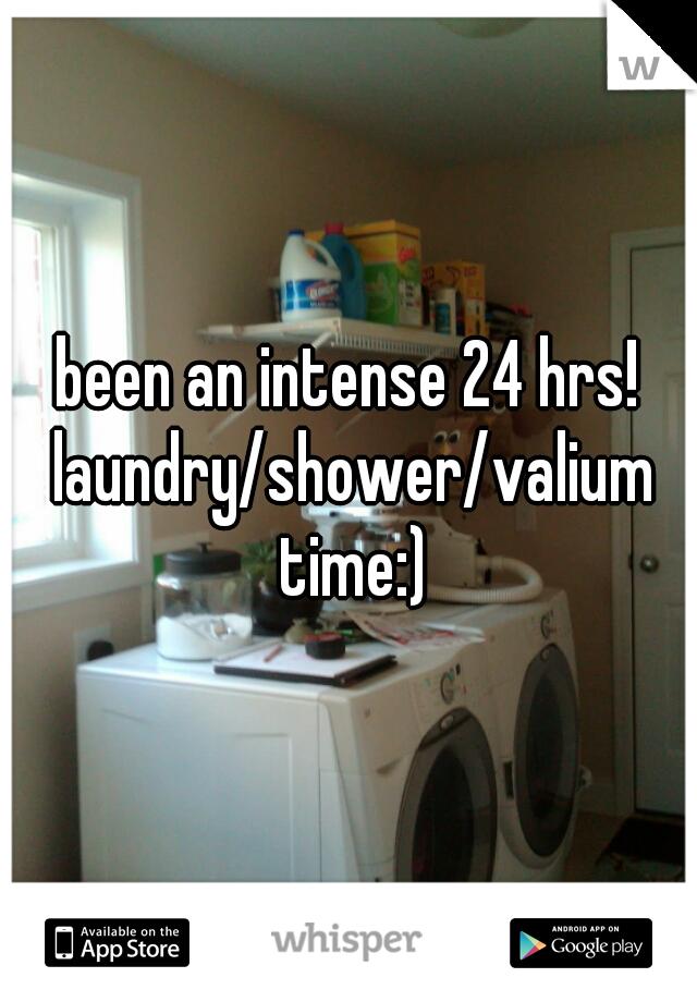 been an intense 24 hrs! laundry/shower/valium time:)