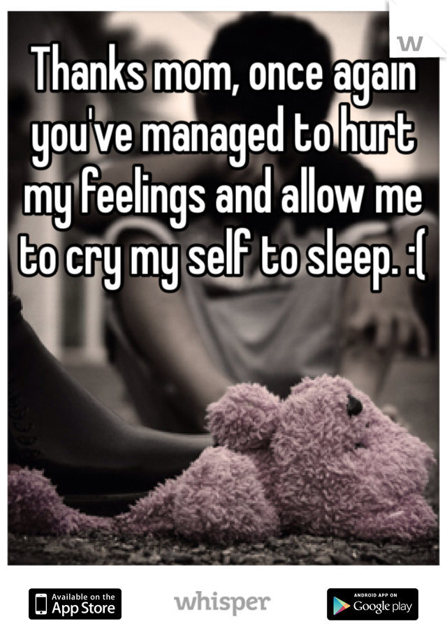 Thanks mom, once again you've managed to hurt my feelings and allow me to cry my self to sleep. :(