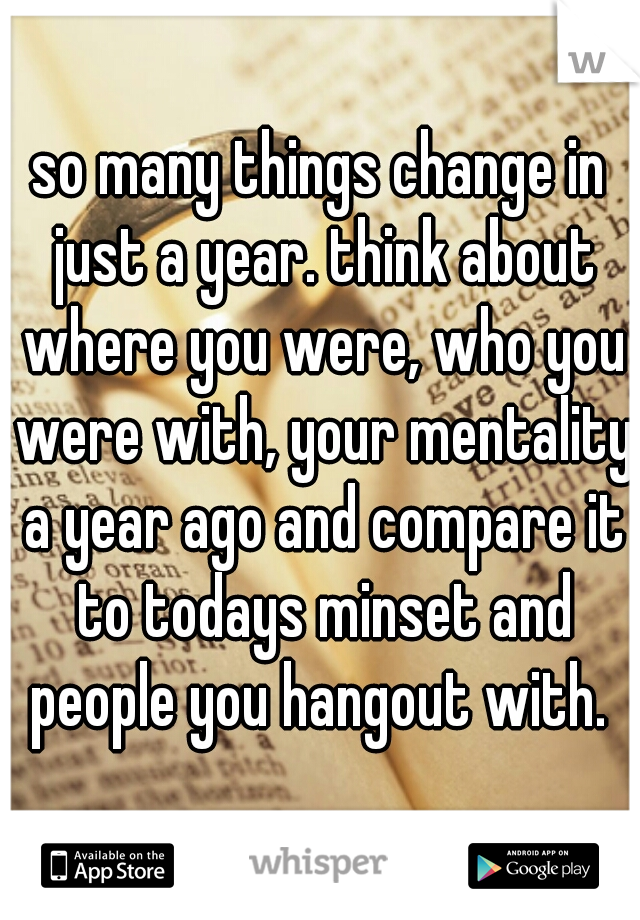 so many things change in just a year. think about where you were, who you were with, your mentality a year ago and compare it to todays minset and people you hangout with.