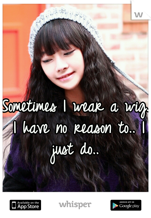 Sometimes I wear a wig. I have no reason to.. I just do..