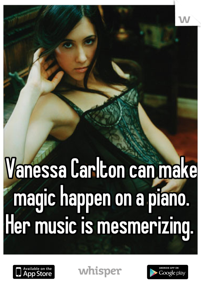 Vanessa Carlton can make magic happen on a piano. Her music is mesmerizing.