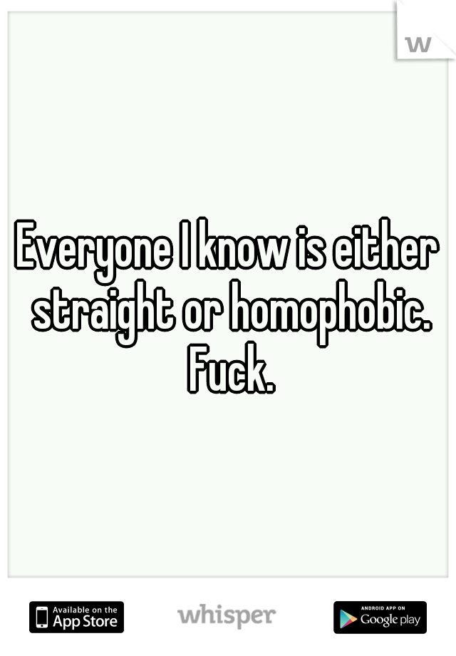 Everyone I know is either straight or homophobic. Fuck.