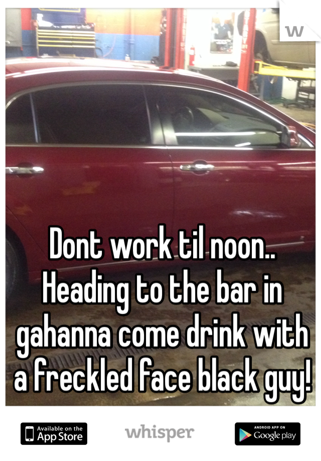 Dont work til noon.. Heading to the bar in gahanna come drink with a freckled face black guy!