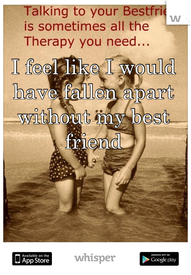 I feel like I would have fallen apart without my best friend