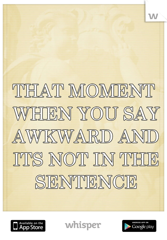 THAT MOMENT WHEN YOU SAY AWKWARD AND ITS NOT IN THE SENTENCE
