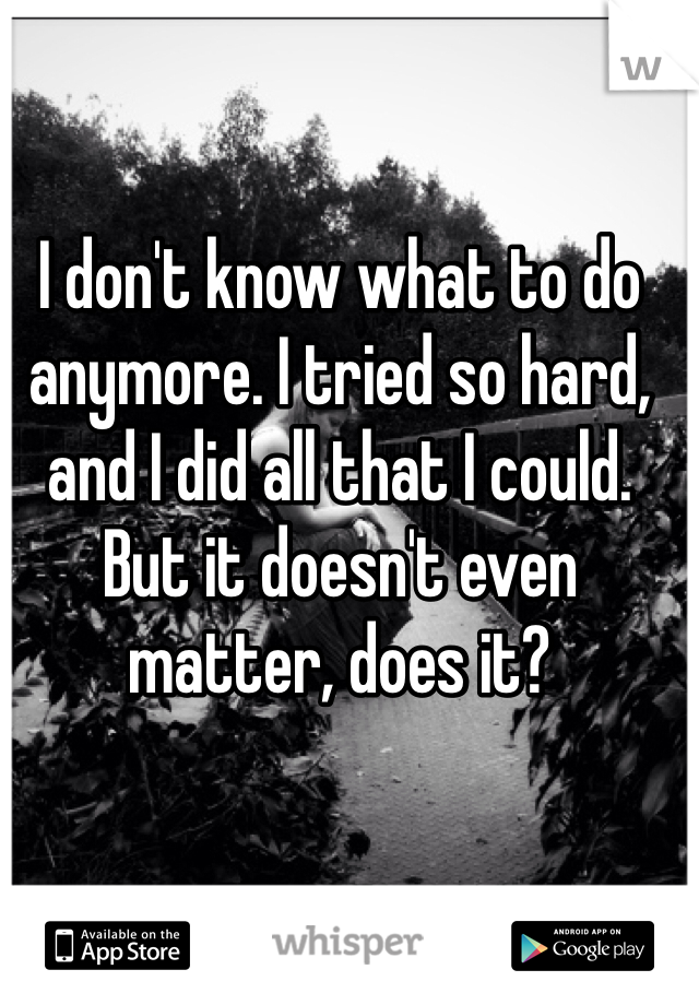 I don't know what to do anymore. I tried so hard, and I did all that I could. But it doesn't even matter, does it?