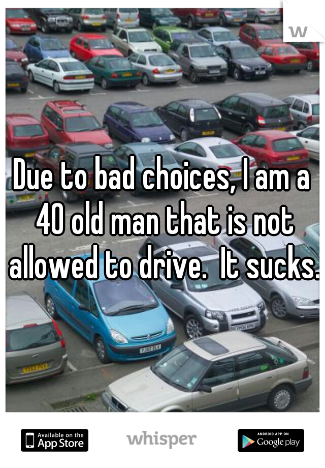 Due to bad choices, I am a 40 old man that is not allowed to drive.  It sucks.
