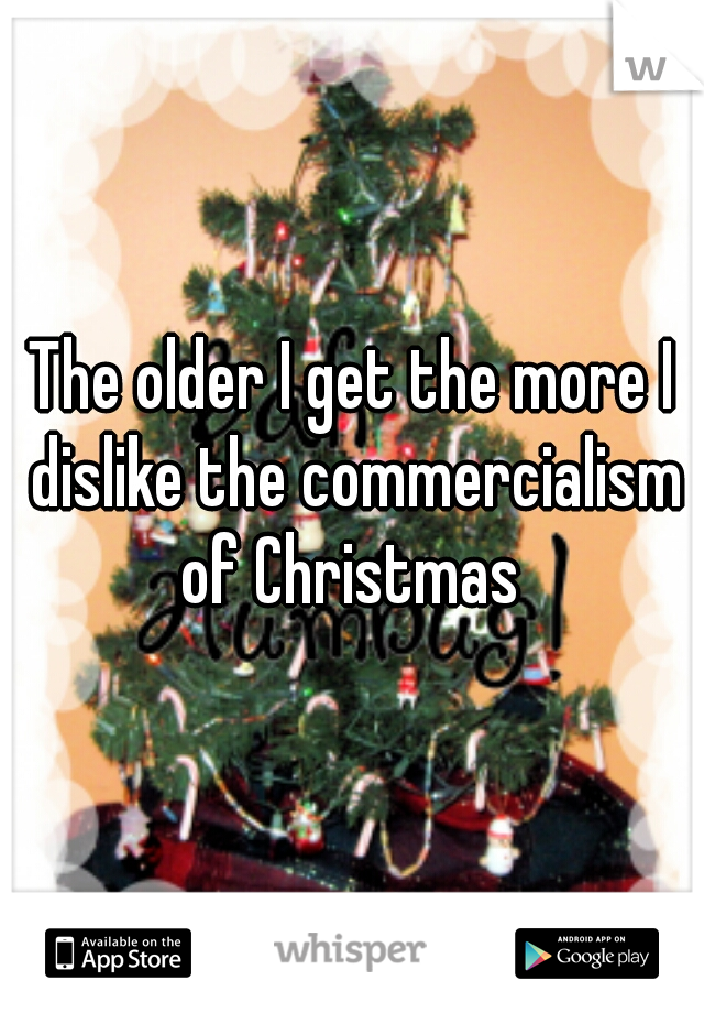 The older I get the more I dislike the commercialism of Christmas