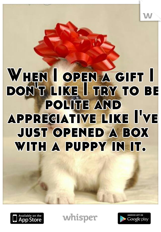 When I open a gift I don't like I try to be polite and appreciative like I've just opened a box with a puppy in it.