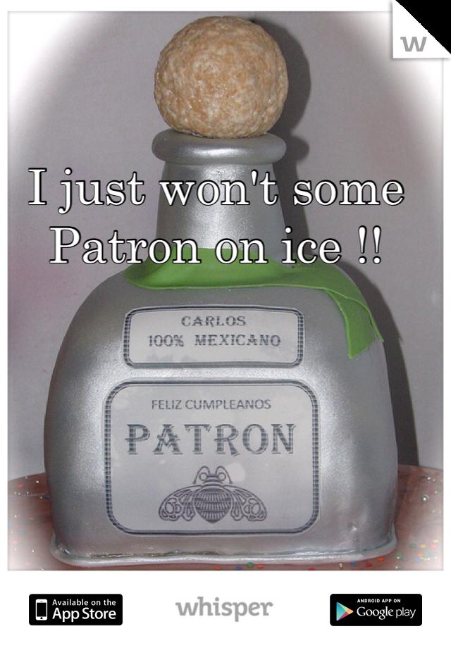 I just won't some Patron on ice !!
