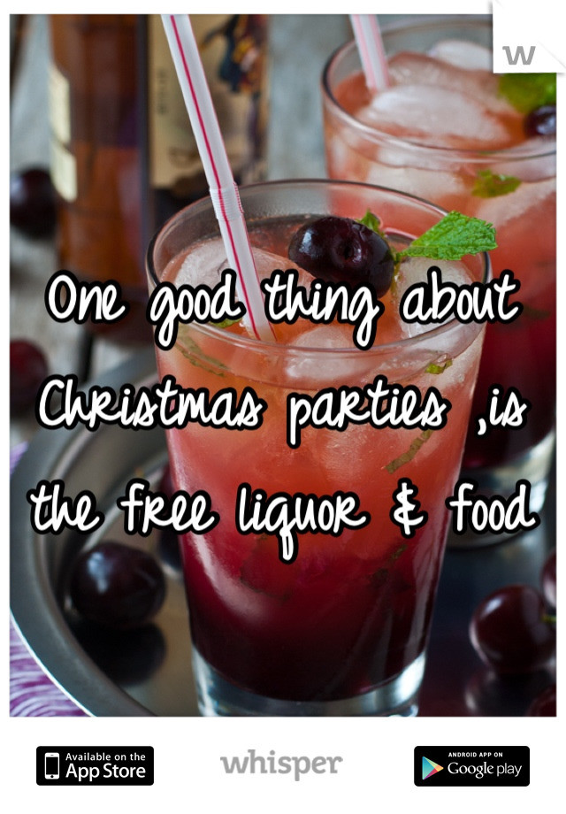 One good thing about Christmas parties ,is the free liquor & food