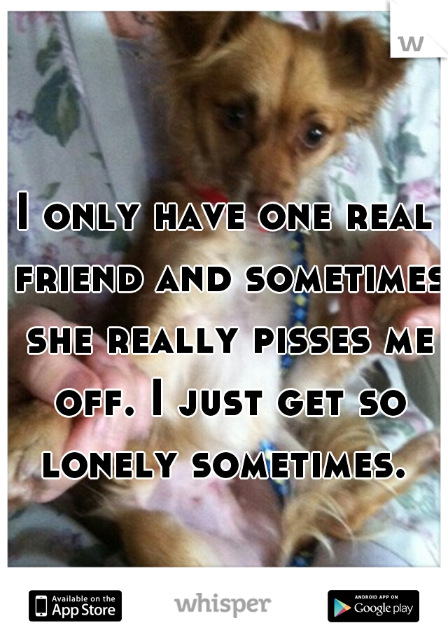 I only have one real friend and sometimes she really pisses me off. I just get so lonely sometimes.