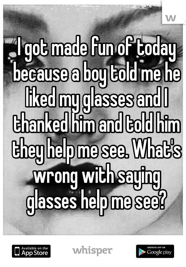 I got made fun of today because a boy told me he liked my glasses and I thanked him and told him they help me see. What's wrong with saying glasses help me see?