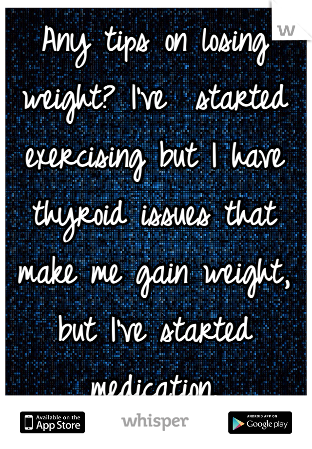Any tips on losing weight? I've  started exercising but I have thyroid issues that make me gain weight, but I've started medication.