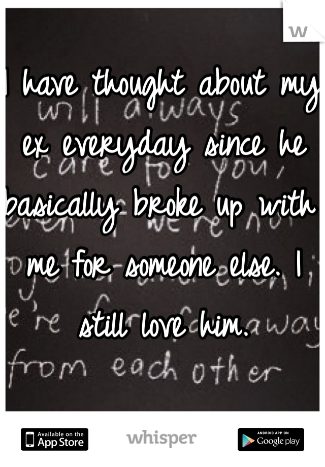 I have thought about my ex everyday since he basically broke up with me for someone else. I still love him.