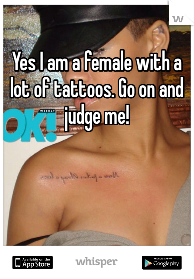 Yes I am a female with a lot of tattoos. Go on and judge me!