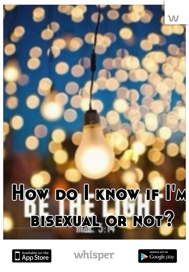How do I know if I'm bisexual or not?