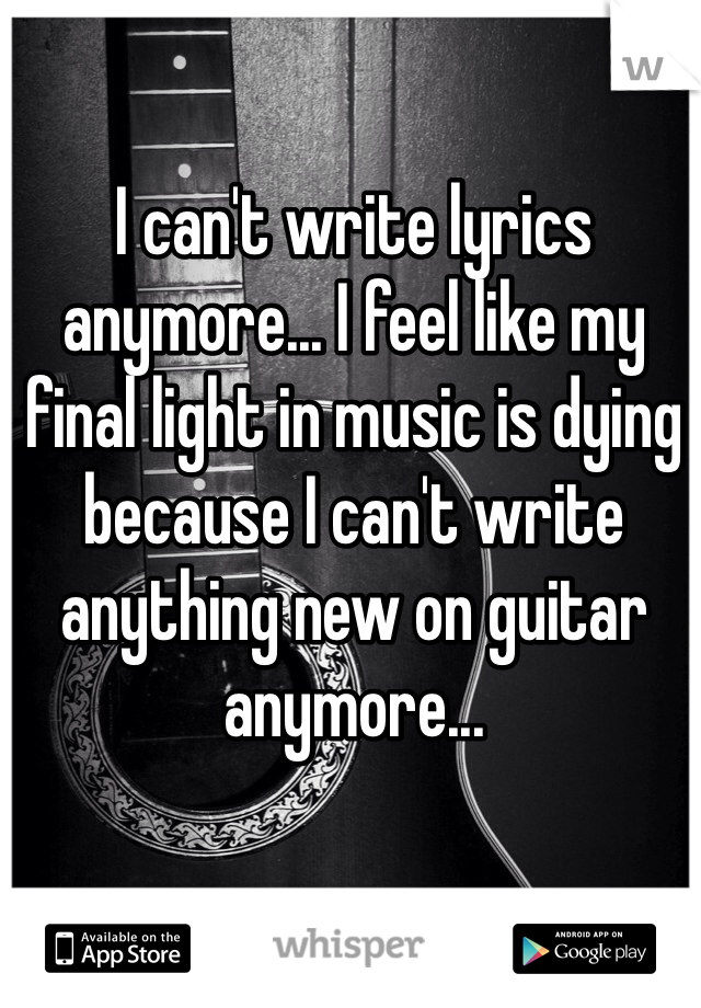 I can't write lyrics anymore... I feel like my final light in music is dying because I can't write anything new on guitar anymore...