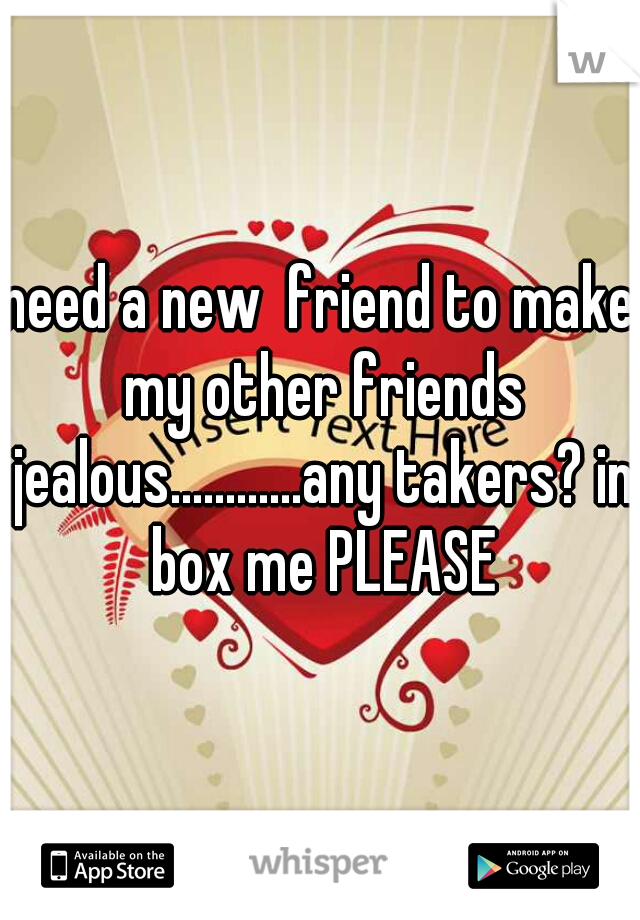 need a new  friend to make my other friends jealous............any takers? in box me PLEASE