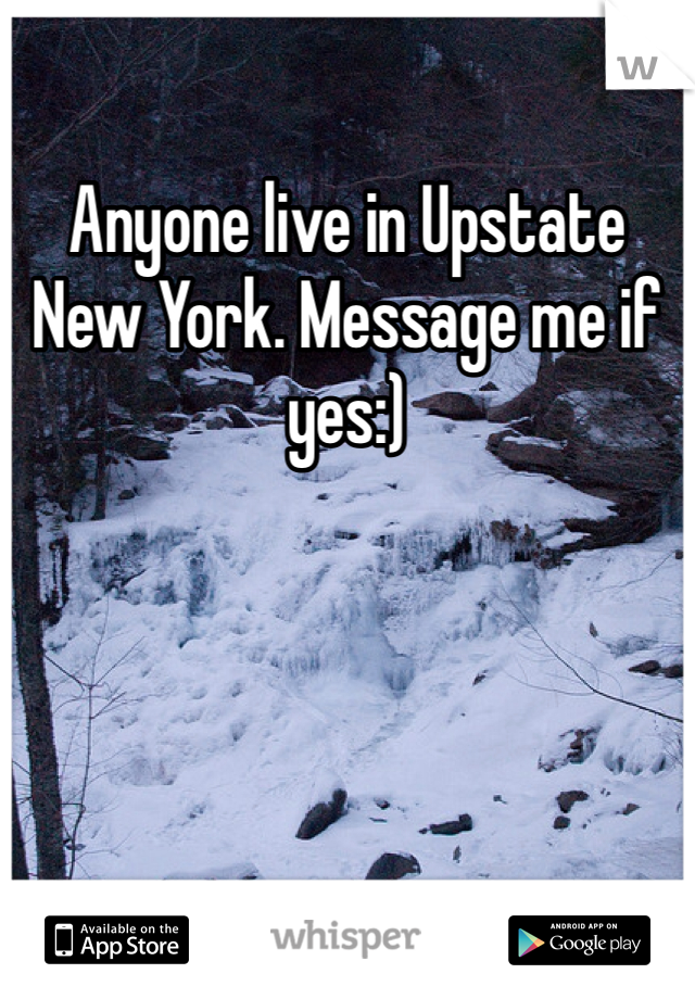Anyone live in Upstate New York. Message me if yes:)